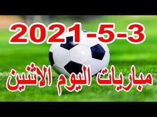 مواعيد مباريات اليوم الاثنين 3 - 5 - 2021 والقنوات الناقلة